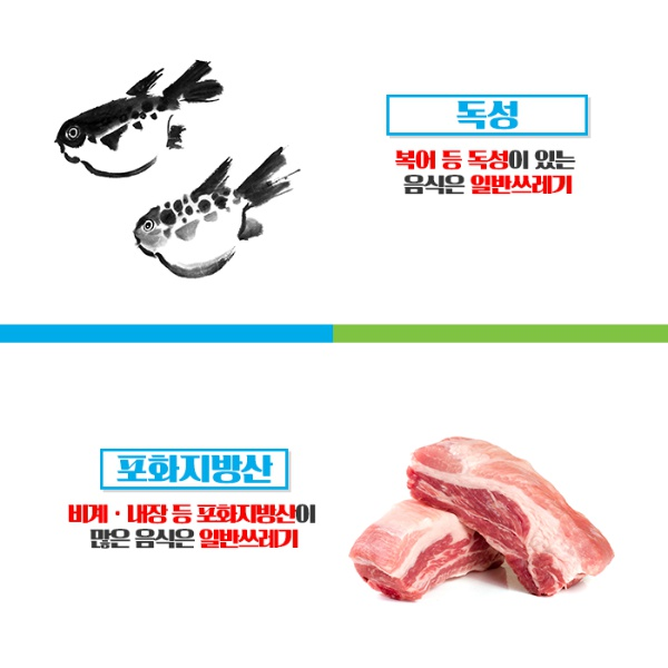 독성 - 복어등 독성이 있는 음식은 일반쓰레기 / 포화지방산 - 비계, 내장등 포화지방산이 많은 음식은 일반쓰레기